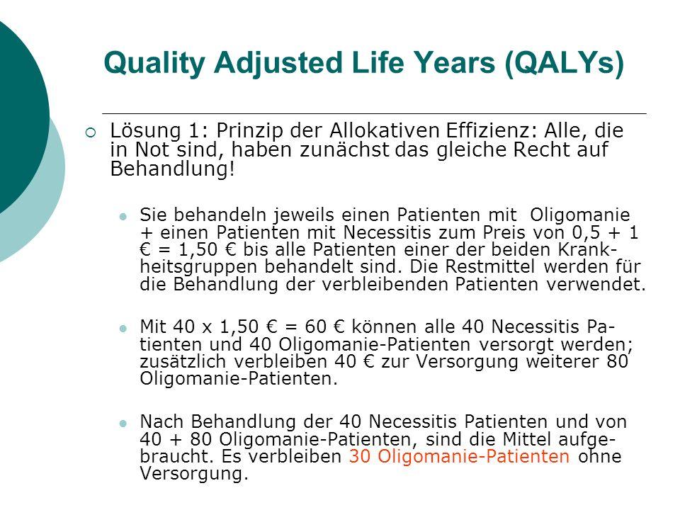 Lösung 1: Jeder hat das gleiche Recht auf Behandlung Oligomanie (n = 150) Necessitis (n = 40) Verbesserung um 1 QALY durch Oligin® Kostet 0,5 durch Necessin® Kostet 1.- Für die ersten 40 Patienten 40 Patienten 20.- 40 Patienten 40.- Von 100.- verbleiben 40.- Mit 40,-können weitere 80 Oligo-Pat versorgt werden.
