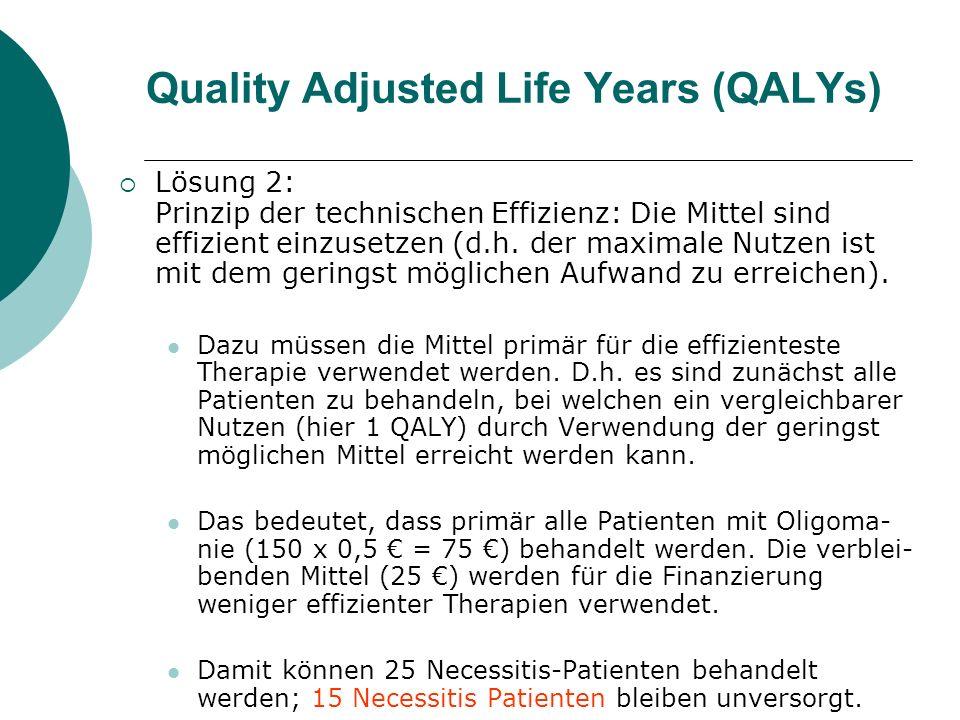 Quality Adjusted Life Years (QALYs) Lösung 2: Prinzip der technischen Effizienz: Die Mittel sind effizient einzusetzen (d.h. der maximale Nutzen ist m