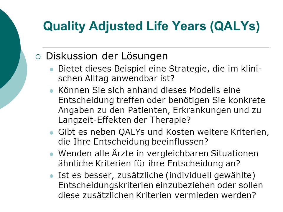 Quality Adjusted Life Years (QALYs) Diskussion der Lösungen Bietet dieses Beispiel eine Strategie, die im klini- schen Alltag anwendbar ist? Können Si