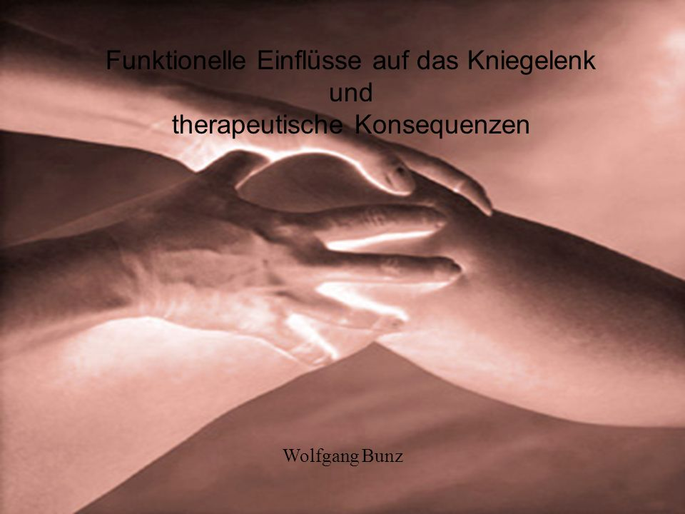 Funktionelle Einflüsse auf das Kniegelenk und therapeutische Konsequenzen Wolfgang Bunz