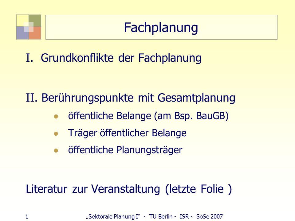 22 Sektorale Planung I - TU Berlin - ISR - SoSe 2007 Fachplanung und Raumordnung Position der Fachplanung ggü RO: zu schwerfällig, dauert zu lange zu wenig Durchsetzungsvermögen Bundesmaßnahmen wichtiger als Länderplanungen Maßstabsproblem: Ziele nicht konkret genug für Eigentumskoordination (Linienverlauf)