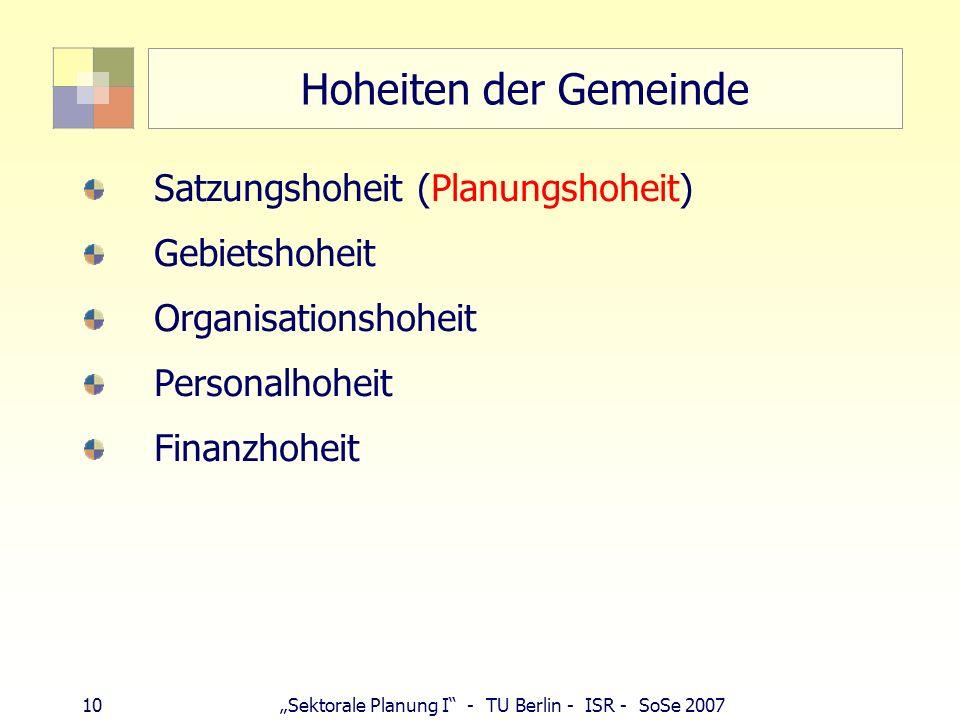 10 Sektorale Planung I - TU Berlin - ISR - SoSe 2007 Hoheiten der Gemeinde Satzungshoheit (Planungshoheit) Gebietshoheit Organisationshoheit Personalh