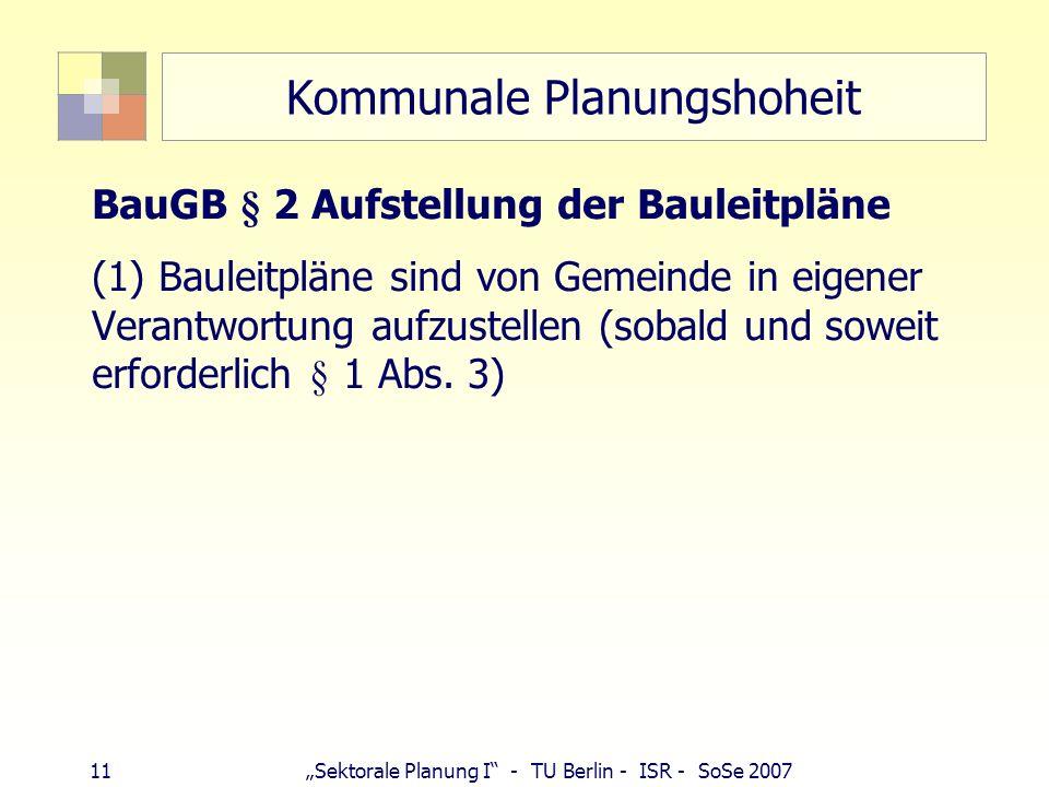 11 Sektorale Planung I - TU Berlin - ISR - SoSe 2007 Kommunale Planungshoheit BauGB § 2 Aufstellung der Bauleitpläne (1) Bauleitpläne sind von Gemeind