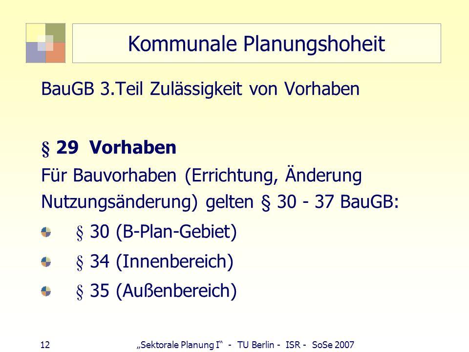 12 Sektorale Planung I - TU Berlin - ISR - SoSe 2007 Kommunale Planungshoheit BauGB 3.Teil Zulässigkeit von Vorhaben § 29 Vorhaben Für Bauvorhaben (Er