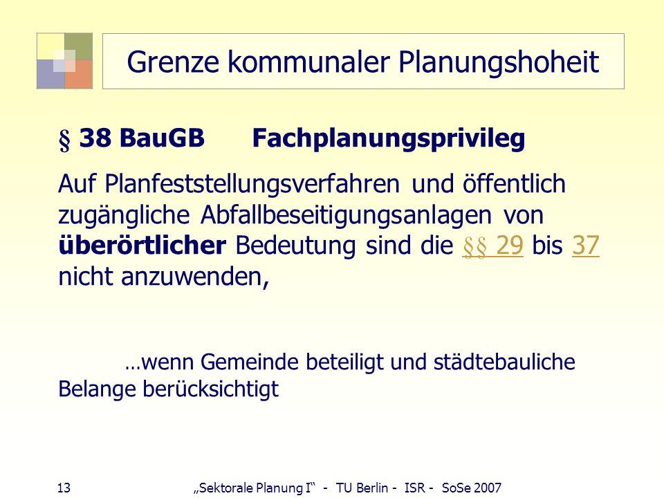 13 Sektorale Planung I - TU Berlin - ISR - SoSe 2007 Grenze kommunaler Planungshoheit § 38 BauGB Fachplanungsprivileg Auf Planfeststellungsverfahren u