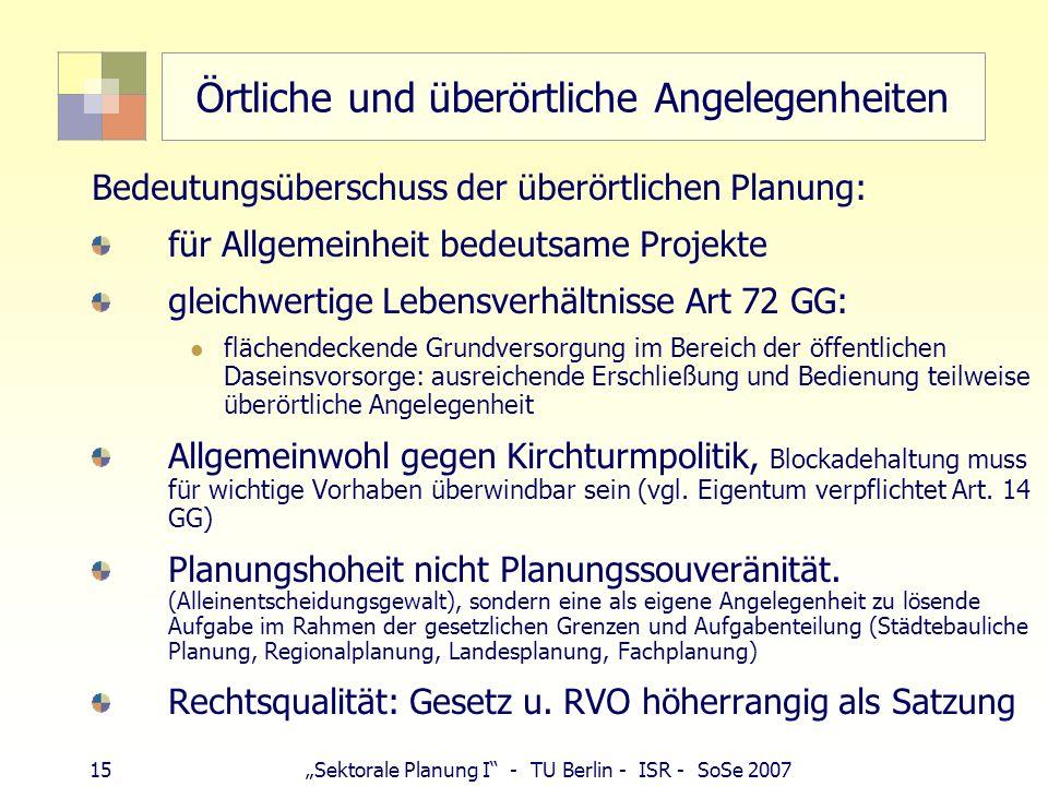 15 Sektorale Planung I - TU Berlin - ISR - SoSe 2007 Örtliche und überörtliche Angelegenheiten Bedeutungsüberschuss der überörtlichen Planung: für All