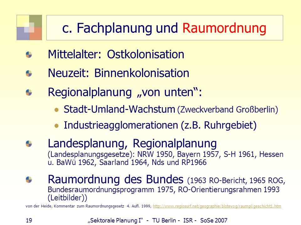 19 Sektorale Planung I - TU Berlin - ISR - SoSe 2007 c. Fachplanung und Raumordnung Mittelalter: Ostkolonisation Neuzeit: Binnenkolonisation Regionalp