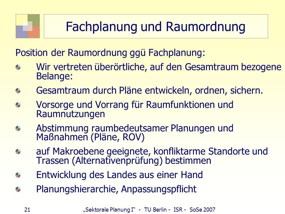 21 Sektorale Planung I - TU Berlin - ISR - SoSe 2007 Fachplanung und Raumordnung Position der Raumordnung ggü Fachplanung: Wir vertreten überörtliche,
