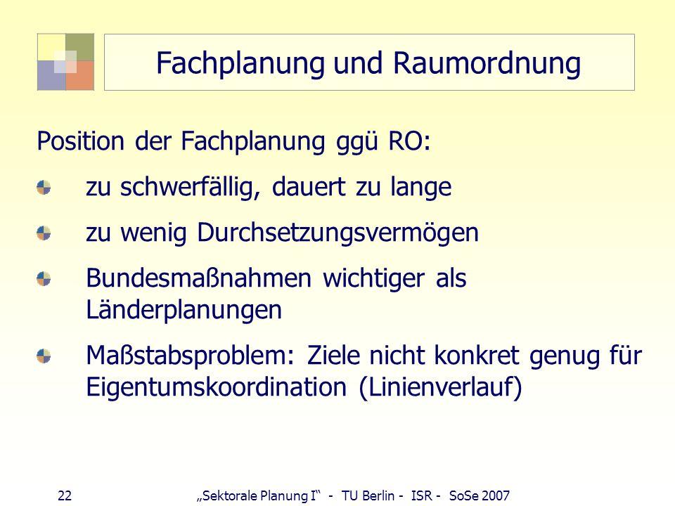 22 Sektorale Planung I - TU Berlin - ISR - SoSe 2007 Fachplanung und Raumordnung Position der Fachplanung ggü RO: zu schwerfällig, dauert zu lange zu