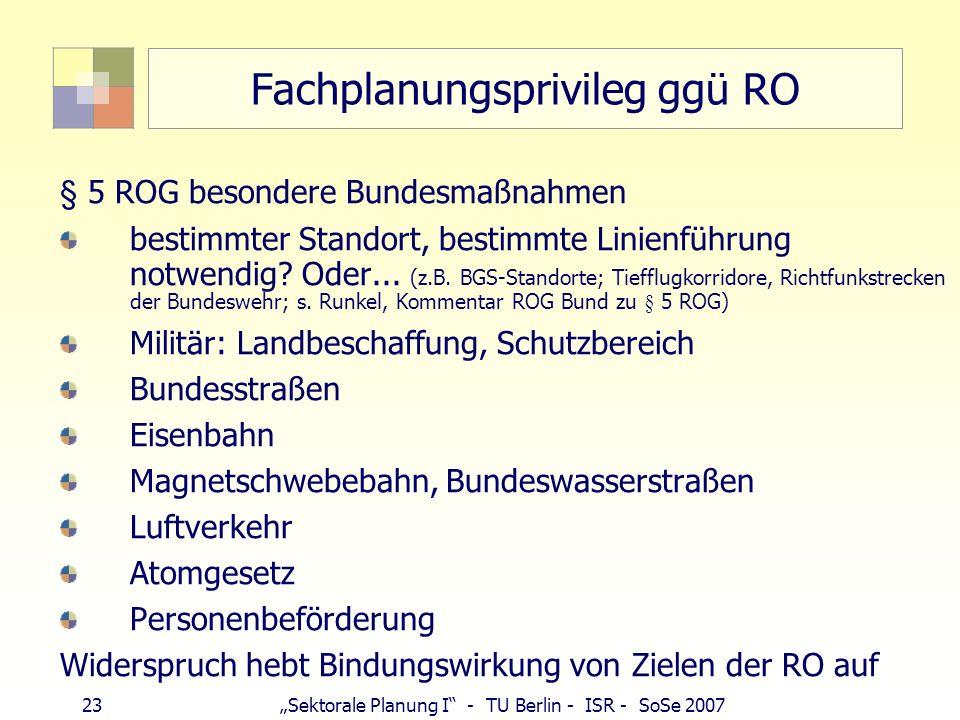 23 Sektorale Planung I - TU Berlin - ISR - SoSe 2007 Fachplanungsprivileg ggü RO § 5 ROG besondere Bundesmaßnahmen bestimmter Standort, bestimmte Lini