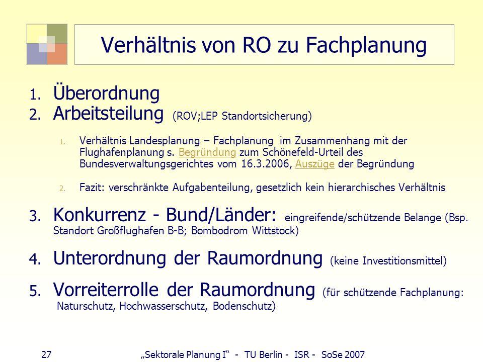 27 Sektorale Planung I - TU Berlin - ISR - SoSe 2007 Verhältnis von RO zu Fachplanung 1. Überordnung 2. Arbeitsteilung (ROV;LEP Standortsicherung) 1.
