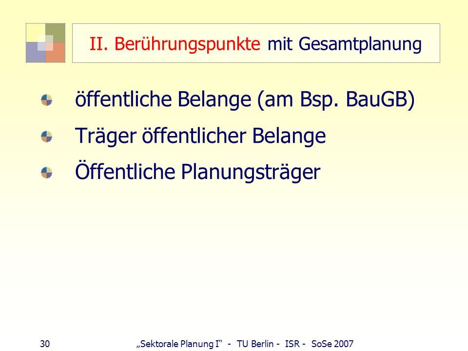30 Sektorale Planung I - TU Berlin - ISR - SoSe 2007 II. Berührungspunkte mit Gesamtplanung öffentliche Belange (am Bsp. BauGB) Träger öffentlicher Be
