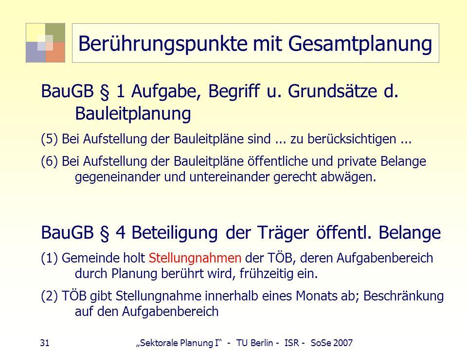 31 Sektorale Planung I - TU Berlin - ISR - SoSe 2007 Berührungspunkte mit Gesamtplanung BauGB § 1 Aufgabe, Begriff u. Grundsätze d. Bauleitplanung (5)
