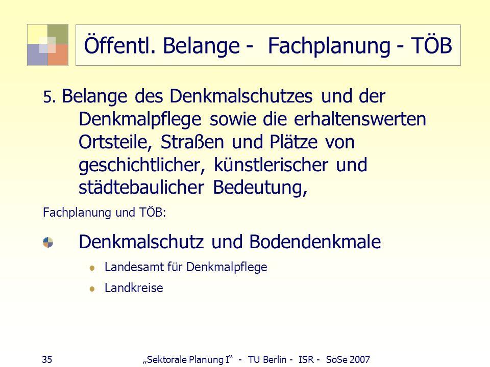 35 Sektorale Planung I - TU Berlin - ISR - SoSe 2007 Öffentl. Belange - Fachplanung - TÖB 5. Belange des Denkmalschutzes und der Denkmalpflege sowie d