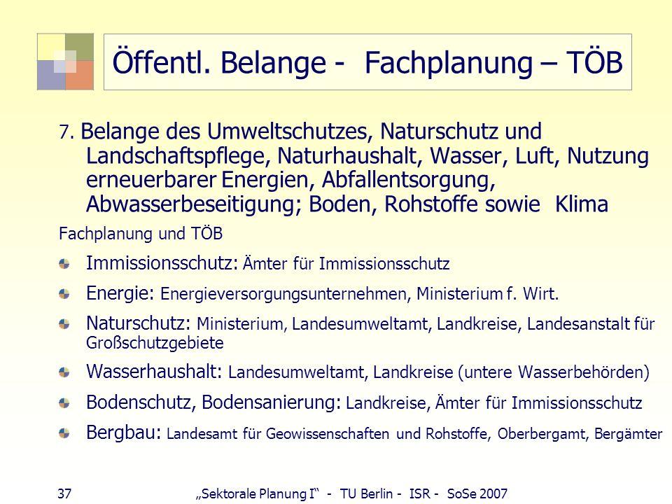 37 Sektorale Planung I - TU Berlin - ISR - SoSe 2007 Öffentl. Belange - Fachplanung – TÖB 7. Belange des Umweltschutzes, Naturschutz und Landschaftspf
