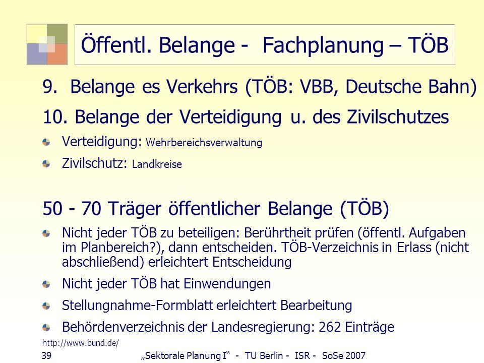 39 Sektorale Planung I - TU Berlin - ISR - SoSe 2007 Öffentl. Belange - Fachplanung – TÖB 9. Belange es Verkehrs (TÖB: VBB, Deutsche Bahn) 10. Belange