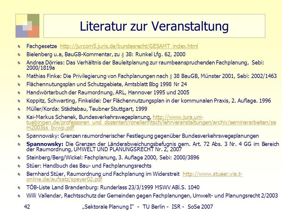 42 Sektorale Planung I - TU Berlin - ISR - SoSe 2007 Literatur zur Veranstaltung Fachgesetze http://jurcom5.juris.de/bundesrecht/GESAMT_index.htmlhttp