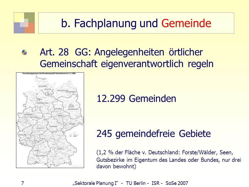 7 Sektorale Planung I - TU Berlin - ISR - SoSe 2007 b. Fachplanung und Gemeinde Art. 28 GG: Angelegenheiten örtlicher Gemeinschaft eigenverantwortlich