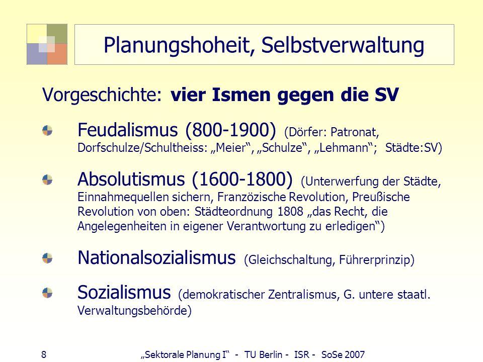 8 Sektorale Planung I - TU Berlin - ISR - SoSe 2007 Planungshoheit, Selbstverwaltung Vorgeschichte: vier Ismen gegen die SV Feudalismus (800-1900) (Dö