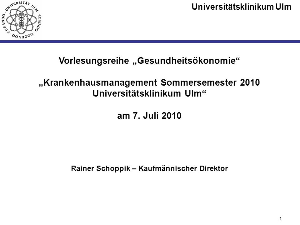 Universitätsklinikum Ulm Seite #1 Vorlesungsreihe Gesundheitsökonomie Krankenhausmanagement Sommersemester 2010 Universitätsklinikum Ulm am 7. Juli 20