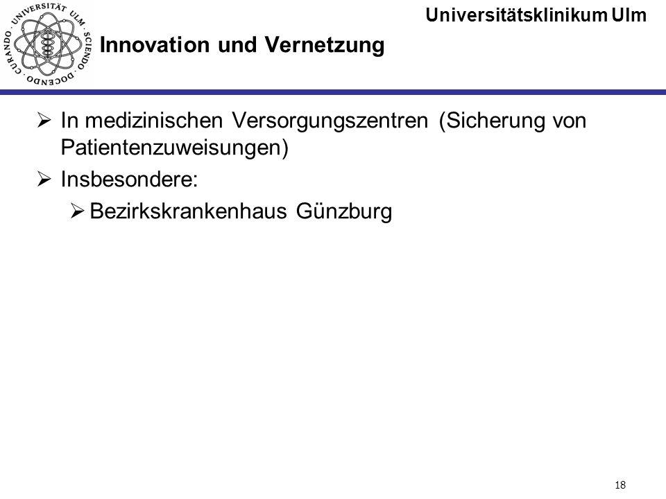 Universitätsklinikum Ulm Seite #18 Innovation und Vernetzung In medizinischen Versorgungszentren (Sicherung von Patientenzuweisungen) Insbesondere: Be
