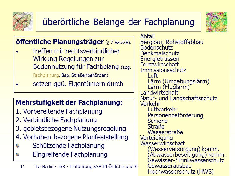 11 TU Berlin - ISR - Einführung SSP III Örtliche und Regionale Gesamtplanung überörtliche Belange der Fachplanung Mehrstufigkeit der Fachplanung: 1. V