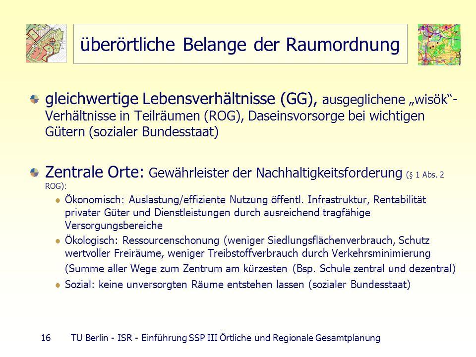 16 TU Berlin - ISR - Einführung SSP III Örtliche und Regionale Gesamtplanung überörtliche Belange der Raumordnung gleichwertige Lebensverhältnisse (GG