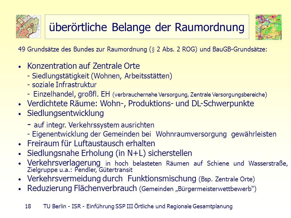 18 TU Berlin - ISR - Einführung SSP III Örtliche und Regionale Gesamtplanung überörtliche Belange der Raumordnung 49 Grundsätze des Bundes zur Raumord