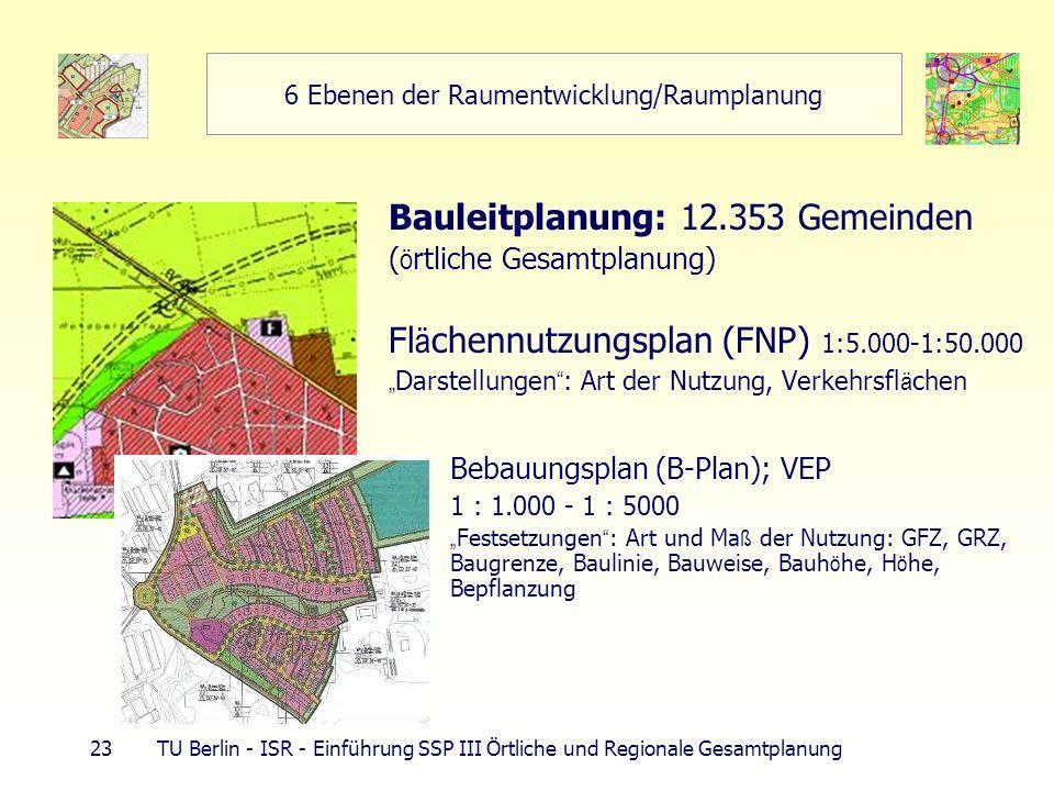 23 TU Berlin - ISR - Einführung SSP III Örtliche und Regionale Gesamtplanung 6 Ebenen der Raumentwicklung/Raumplanung Bauleitplanung: 12.353 Gemeinden