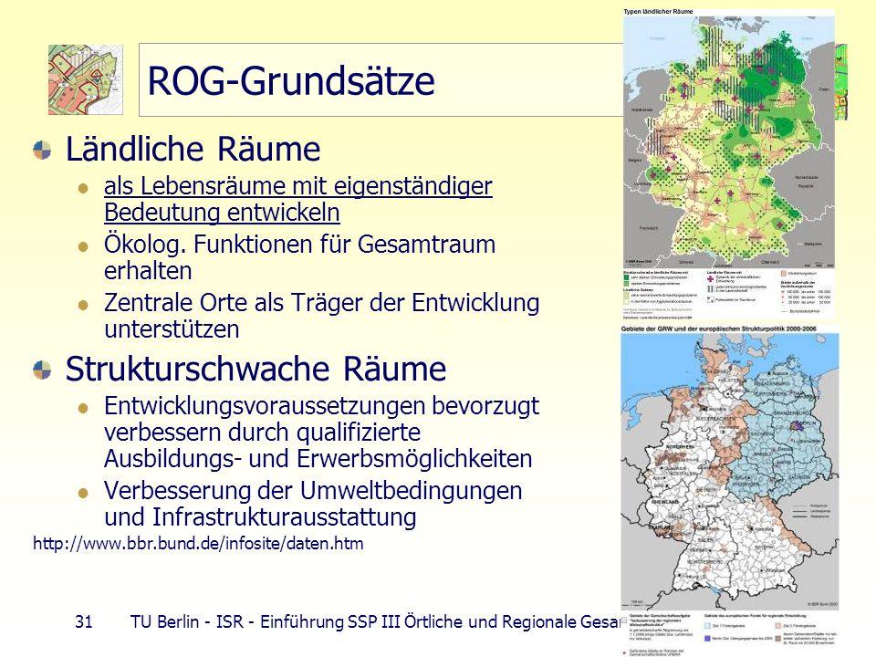 31 TU Berlin - ISR - Einführung SSP III Örtliche und Regionale Gesamtplanung ROG-Grundsätze Ländliche Räume als Lebensräume mit eigenständiger Bedeutu