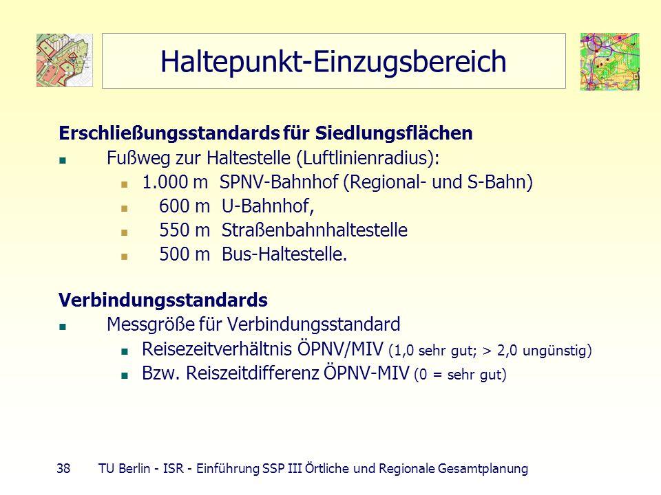38 TU Berlin - ISR - Einführung SSP III Örtliche und Regionale Gesamtplanung Haltepunkt-Einzugsbereich Erschließungsstandards für Siedlungsflächen Fuß