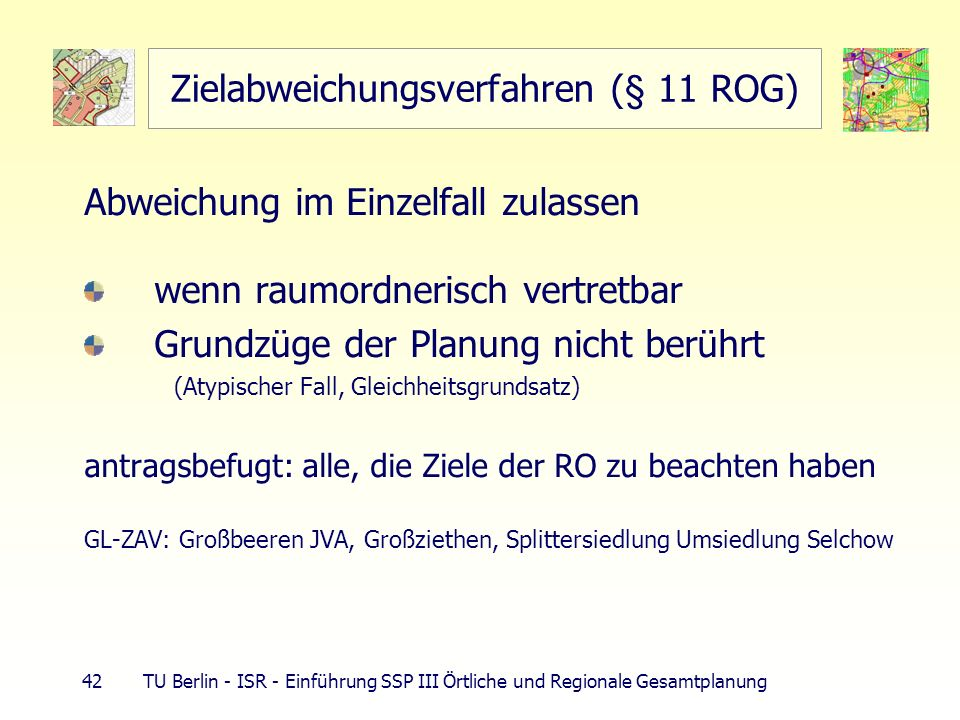 42 TU Berlin - ISR - Einführung SSP III Örtliche und Regionale Gesamtplanung Zielabweichungsverfahren (§ 11 ROG) Abweichung im Einzelfall zulassen wen