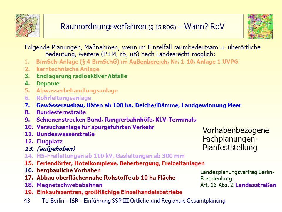 43 TU Berlin - ISR - Einführung SSP III Örtliche und Regionale Gesamtplanung Raumordnungsverfahren (§ 15 ROG) – Wann? RoV Folgende Planungen, Maßnahme