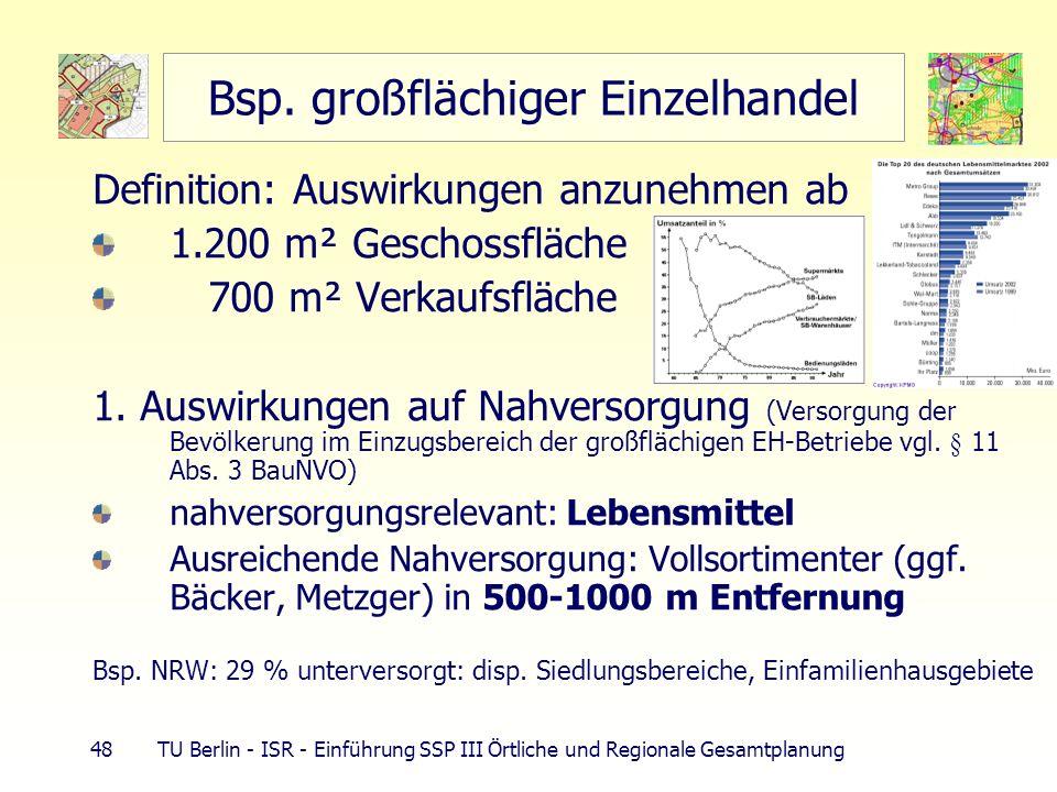 48 TU Berlin - ISR - Einführung SSP III Örtliche und Regionale Gesamtplanung Bsp. großflächiger Einzelhandel Definition: Auswirkungen anzunehmen ab 1.