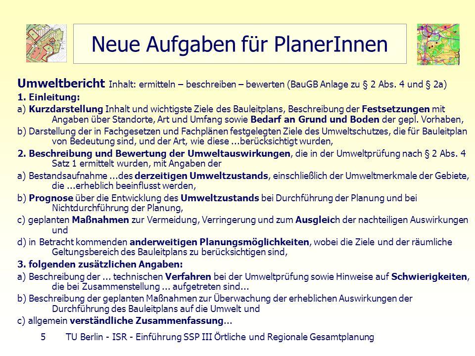 26 TU Berlin - ISR - Einführung SSP III Örtliche und Regionale Gesamtplanung Ziele der Raumordnung Kontext Flächenverbrauch Ziele der RO verbindliche Vorgabe in RO- Plänen § 3 ROG Ziele allg.: smart-Regel (spezifisch, messbar, akzeptiert, realistisch, terminisiert) Grundsatz: allg.