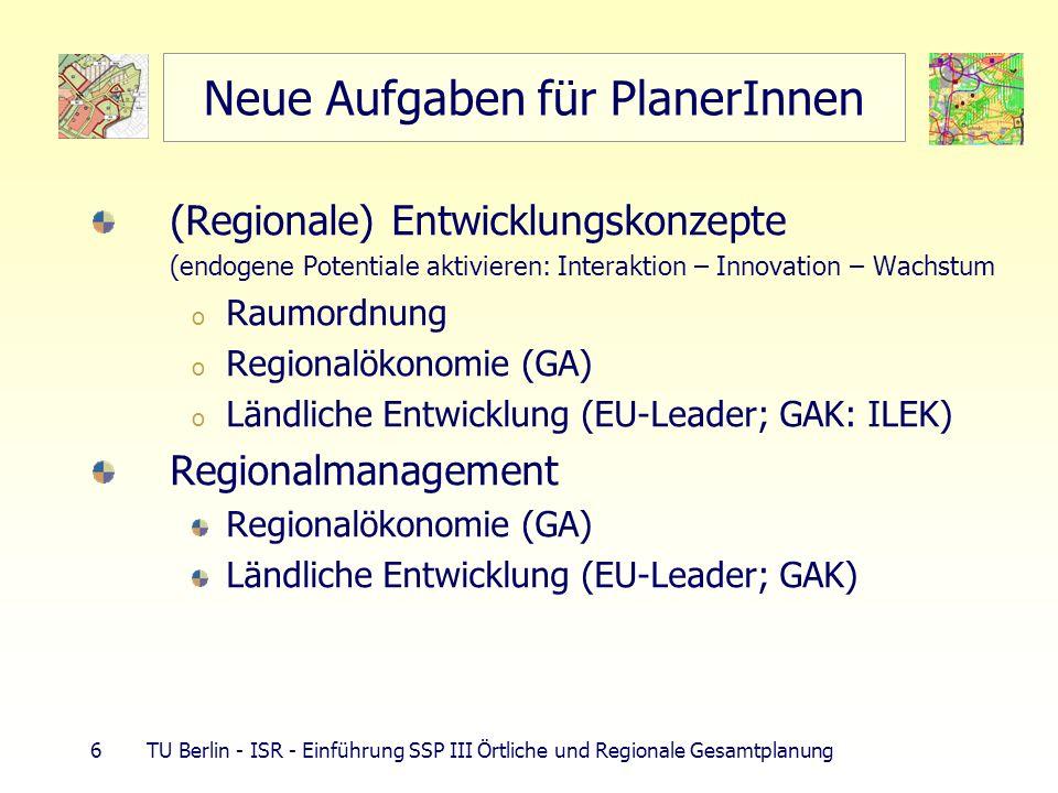 7 TU Berlin - ISR - Einführung SSP III Örtliche und Regionale Gesamtplanung Entwicklungskonzepte - Inhalte Entwicklungskonzept (ILEK und LEADER+) Stärken-, Schwächenanalyse Entwicklungsziele definieren Handlungsfelder festlegen Umsetzungsstrategie darstellen prioritäre Entwicklungsprojekte beschreiben Region= Gebiet mit räumlichem und funktionalem Zusammenhang Quelle: GAK-Rahmenplan 2004-2007, Grundsätze für die Förderung der integrierten ländlichen Entwicklung, http://bmvel.zadi.de/gak/doc/integr-entw.doc http://dip.bundestag.de/btd/15/031/1503151.pdf Integr.