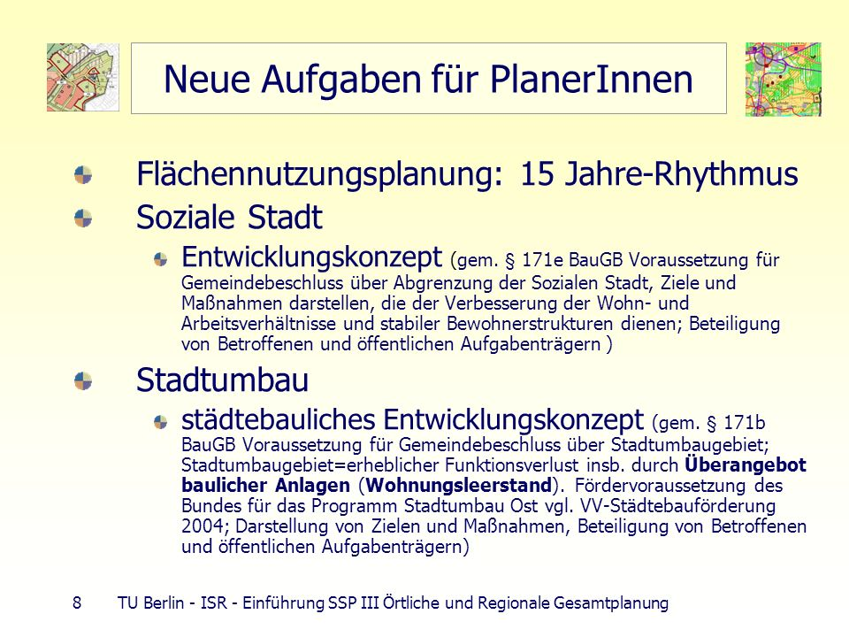29 TU Berlin - ISR - Einführung SSP III Örtliche und Regionale Gesamtplanung Raumordnung des Bundes - ROG 1998 Leitbild nachhaltige Raumentwicklung Leitbilder für Entwicklung im Bundesgebiet (ORA 1993) 49 Grundsätze (keine Ziele!!!) in LEP und Regionalplänen als Ziele zu konkretisieren Ziele der Raumordnung nur in deutscher ausschließlicher Wirtschaftszone (AWZ) durch BMVBW als RVO (§ 18a ROG) Zuständigkeit: Bundesländer = 12-Seemeilen-Zone, Küstenmeer (Hoheitsgebiet der Bundesrepublik, d.h.