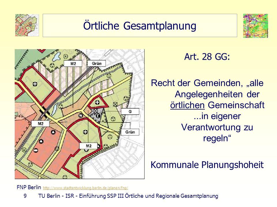 9 TU Berlin - ISR - Einführung SSP III Örtliche und Regionale Gesamtplanung Örtliche Gesamtplanung Art. 28 GG: Recht der Gemeinden, alle Angelegenheit