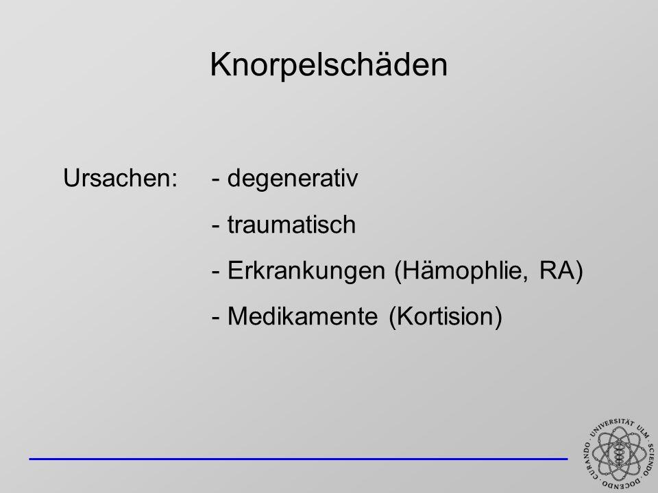 Knorpelschäden Ursachen: - degenerativ - traumatisch - Erkrankungen (Hämophlie, RA) - Medikamente (Kortision)