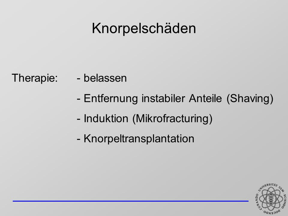 Knorpelschäden Therapie: - belassen - Entfernung instabiler Anteile (Shaving) - Induktion (Mikrofracturing) - Knorpeltransplantation