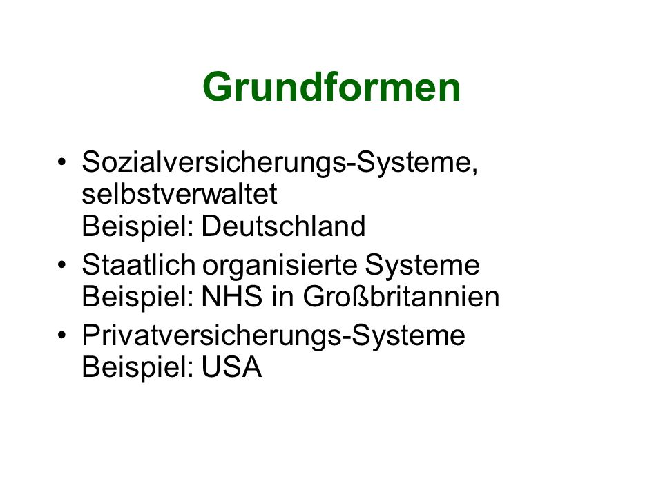Grundformen Sozialversicherungs-Systeme, selbstverwaltet Beispiel: Deutschland Staatlich organisierte Systeme Beispiel: NHS in Großbritannien Privatve