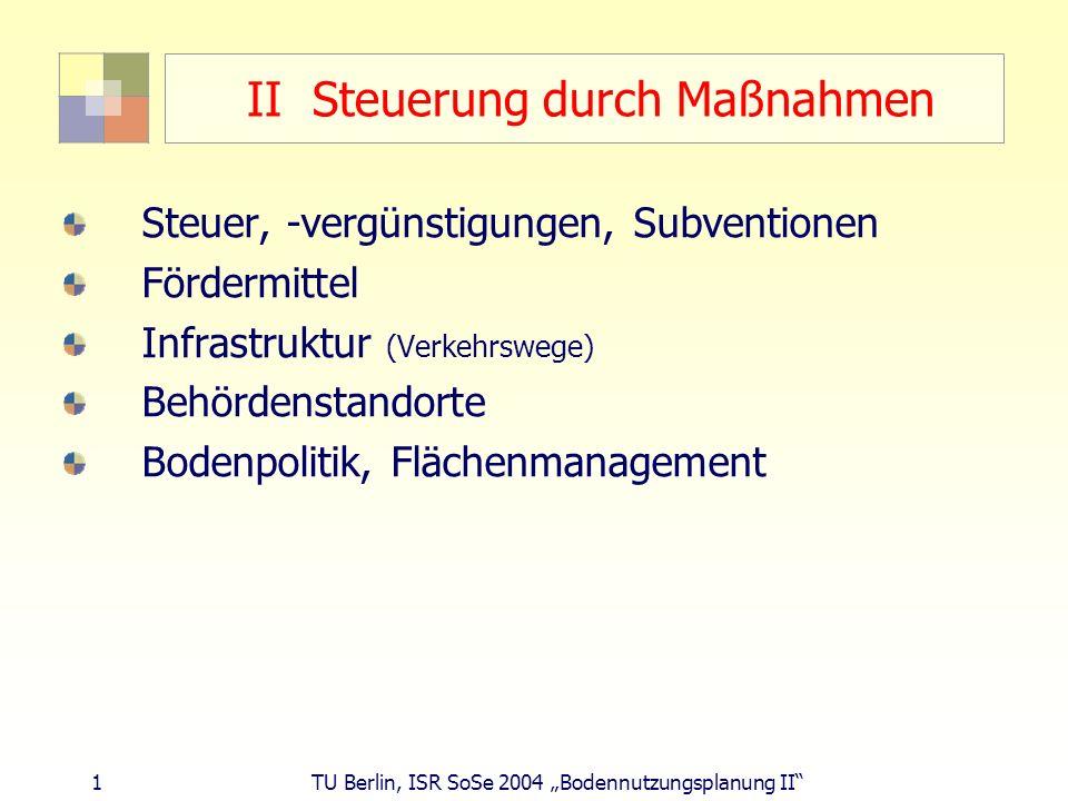 2 TU Berlin, ISR SoSe 2004 Bodennutzungsplanung II Steuer, -vergünstigung, Subvention Konzentration: Mineralölsteuergesetz; Ökosteuer Dispersion: Steuervergünstigung Fördergebietsgesetz bis 1996 (Sonderabschreibung Gewerbe, Mietwohnungsbau, Nach-Wende-Suburbanisierung im Osten/Stadtumban) Entfernungspauschale (Werbungskosten nach EkStG) alte Regelung 0,36/040 EUR/km: AN, 80 km, 30.000 EUR/Jahr: 1.500 EUR; Benzin: 2.600 EUR Dienstwagensteuer (35-45 % Anteil Dienstwagen) Subvention: Eigenheimzulage (Familie, 2 Kinder: 32.720 ) Bürgermeisterwettbewerb: Gewerbesteuer Anteil Steuern: 31,3 % Anteil Einnahmen: 10,3 % Lohn- und Einkommenssteuer Anteil St.: 43,8 %, Anteil Einn.