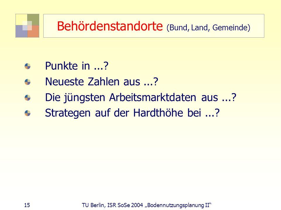 15 TU Berlin, ISR SoSe 2004 Bodennutzungsplanung II Behördenstandorte (Bund, Land, Gemeinde) Punkte in...? Neueste Zahlen aus...? Die jüngsten Arbeits