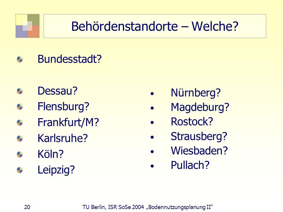 20 TU Berlin, ISR SoSe 2004 Bodennutzungsplanung II Behördenstandorte – Welche? Bundesstadt? Dessau? Flensburg? Frankfurt/M? Karlsruhe? Köln? Leipzig?