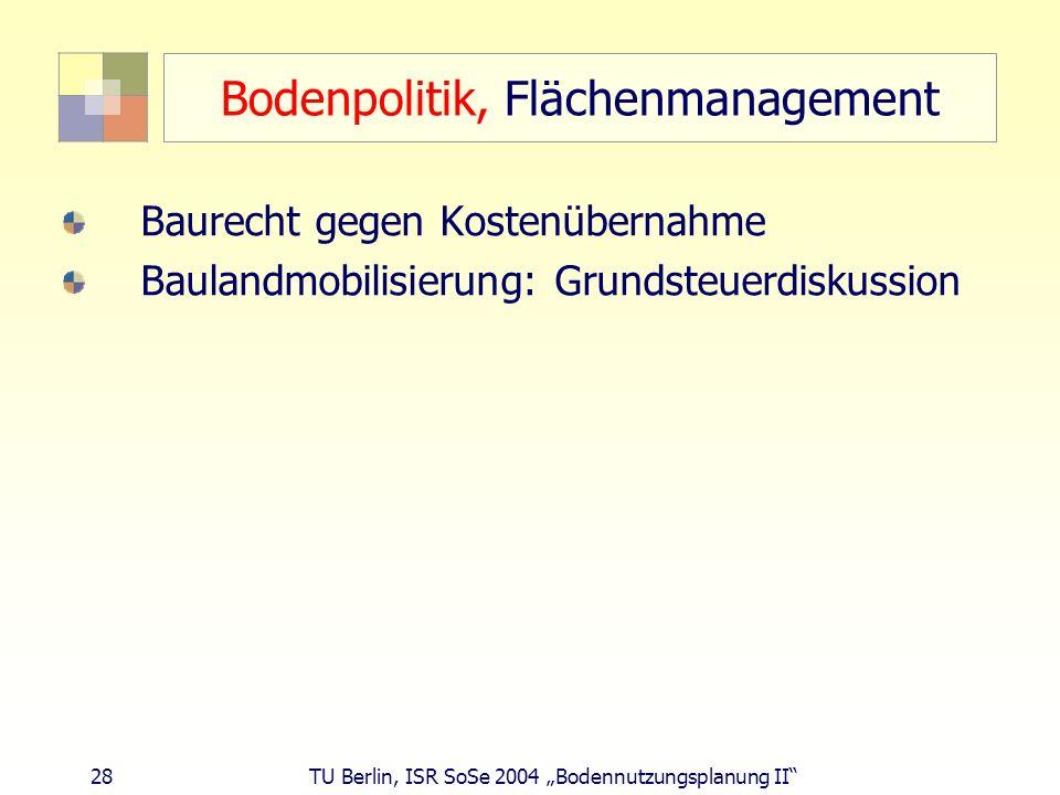 28 TU Berlin, ISR SoSe 2004 Bodennutzungsplanung II Bodenpolitik, Flächenmanagement Baurecht gegen Kostenübernahme Baulandmobilisierung: Grundsteuerdi