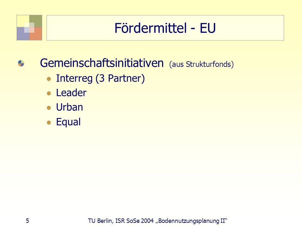 5 TU Berlin, ISR SoSe 2004 Bodennutzungsplanung II Fördermittel - EU Gemeinschaftsinitiativen (aus Strukturfonds) Interreg (3 Partner) Leader Urban Eq