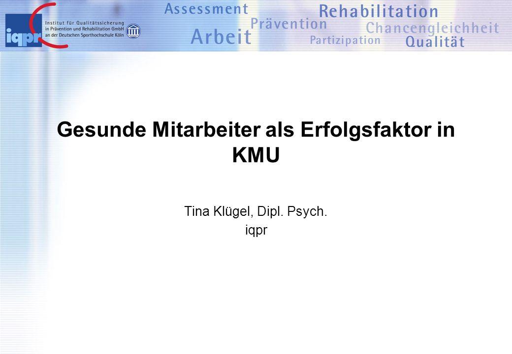 Gesunde Mitarbeiter als Erfolgsfaktor in KMU Tina Klügel, Dipl. Psych. iqpr