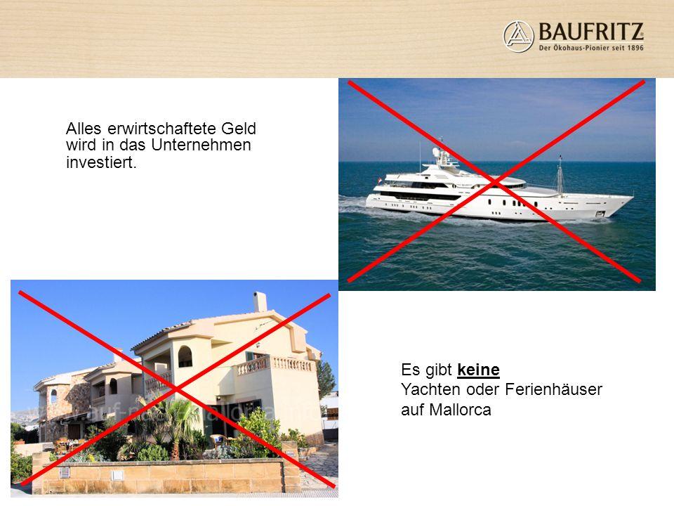 Alles erwirtschaftete Geld wird in das Unternehmen investiert. Es gibt keine Yachten oder Ferienhäuser auf Mallorca