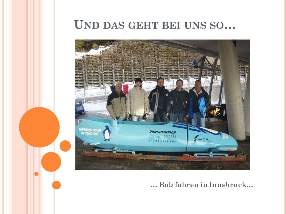 U ND DAS GEHT BEI UNS SO … … Bob fahren in Innsbruck…
