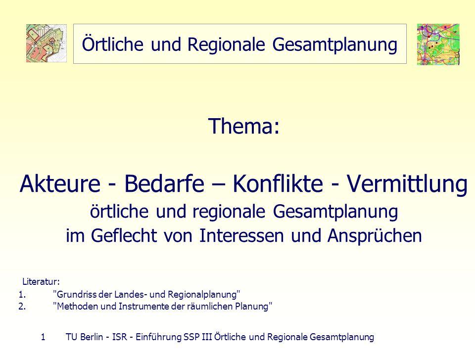 1 TU Berlin - ISR - Einführung SSP III Örtliche und Regionale Gesamtplanung Örtliche und Regionale Gesamtplanung Thema: Akteure - Bedarfe – Konflikte